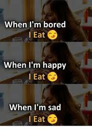 When I M Bored Meme - when i m bored l eat when i m happy l eat when i m sad l eat bored