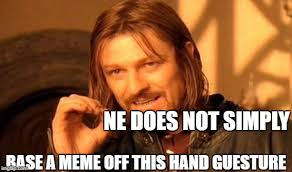 Ne Memes - ne does not simply base a meme off this hand guesture