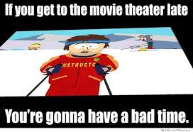 You Re Gonna Have A Bad Time Meme - if you get to the movie theater late weknowmemes
