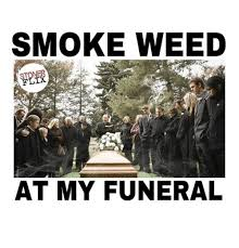 Funeral Meme - smoke weed flix at my funeral meme on esmemes com