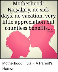 Motherhood Memes - motherhood no salary no sick days no vacation very little