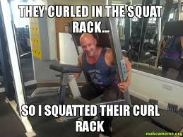 Squat Meme - they curled in the squat rack so i squatted their curl rack
