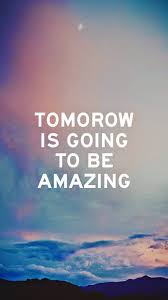 tomorrow is going be amazing android wallpaper free download