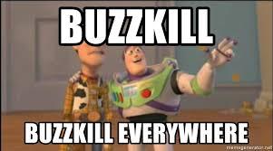 Buzzkill Meme - buzzkill buzzkill everywhere x x everywhere meme generator