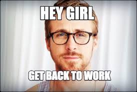 Get Back To Work Meme - meme creator hey girl get back to work meme generator at