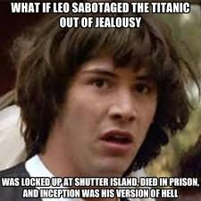 Shutter Island Meme - what if leo sabotaged the titanic out of jealousy was locked up at