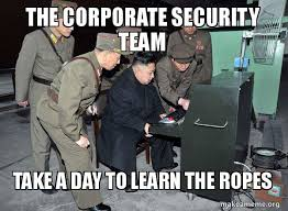 It Security Meme - the corporate security team take a day to learn the ropes north