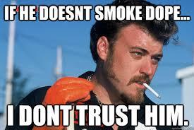 Dope Memes - if he doesnt smoke dope i dont trust him ricky trailer park
