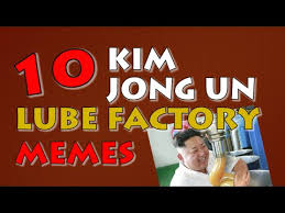 Lube Meme - kim jong un top 10 lube factory memes and virals of the north