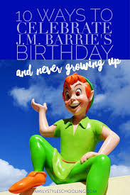 10 ways to celebrate j m barrie u0027s birthday and never growing up