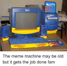 The Meme Machine - the meme machine may be old but it gets the job done fam fam meme