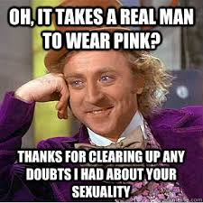 Real Men Wear Pink Meme - oh it takes a real man to wear pink thanks for clearing up any
