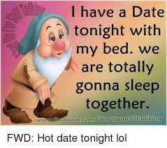 Hot Date Meme - i have a date tonight with my bed we are totally gonna sleep