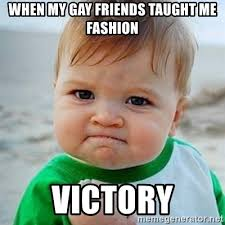 Gay Baby Meme - when my gay friends taught me fashion victory victory baby meme
