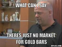 Pawn Shop Meme - mine meme generator what can i say theres just no market for gold bars 74f580jpg1309378777 jpg