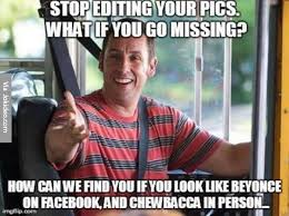 Meme Editing - stop editing your pics what if you go missing funny stop meme