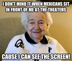 Racist Mexican Memes - i don t mind it when mexicans sit in front of me at the theaters