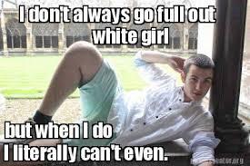 I Can T Even Meme - meme creator i don t always go full out white girl but when i do