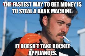 Get Money Meme - the fastest way to get money is to steal a bank machine it doesn t
