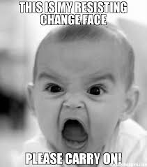 Memes About Change - this is my resisting change face please carry on meme angry