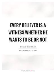 every believer is a witness whether he wants to be or not