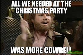 Party Memes - all we needed at the christmas party was more cowbell meme custom