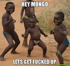 Lets Get Fucked Up Meme - hey mongo lets get fucked up make a meme