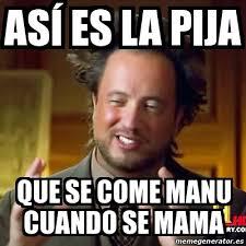Manu Meme - meme ancient aliens así es la pija que se come manu cuando se mama