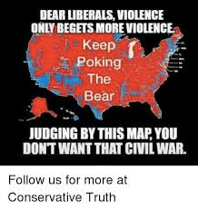 Truth Bear Meme - dear liberals violence only begetsmore violence keep poking the bear