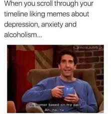 Alcoholism Meme - when you scroll through your timeline liking memes about depression