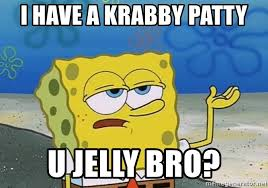 You Jelly Bro Meme - i have a krabby patty u jelly bro i ll have you know spongebob
