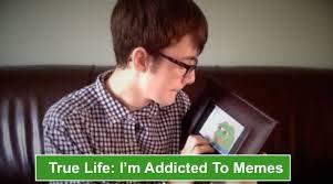True Life Meme - true life i m addicted to memes youtube