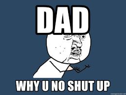 Why U No Meme Generator - dad why u no shut up y u no meme generator