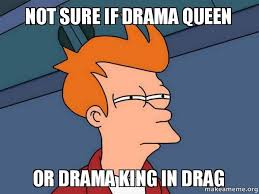 Drama Queen Meme - not sure if drama queen or drama king in drag keyboard warriors