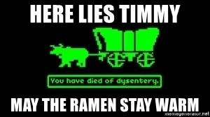 Oregon Trail Meme - here lies timmy may the ramen stay warm oregon trail death meme
