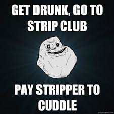 Meme Strip - get drunk go to strip club pay stripper to cuddle forever alone