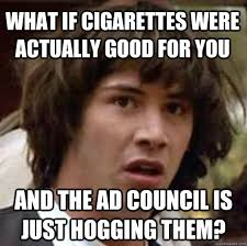 Good For You Meme - what if cigarettes were actually good for you and the ad council