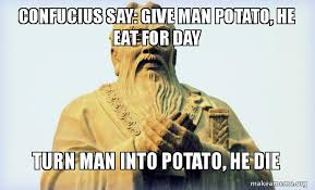 Confucius Say Meme - confucius say give man potato he eat for day turn man into