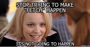 Stop Trying To Make Fetch Happen Meme - stop trying to make fetch happen its not going to happen com com