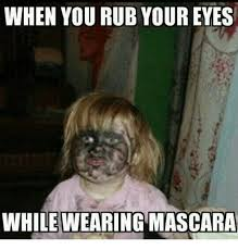 Mascara Meme - when you rub youreyes while wearing mascara meme on me me