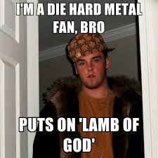 Die Hard Meme - i m a die hard metal fan bro puts on lamb of god create meme