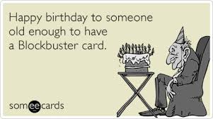 Some E Card Birthday Happy Birthday To Someone Old Enough To Have A Blockbuster Card
