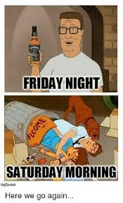 Here We Go Again Meme - friday night saturday morning here we go again meme on