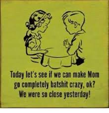 Crazy Mom Meme - today let s see if we can make mom go completely batshit crazy ok