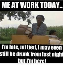 Drunk At Work Meme - meat work today i m late mftied imay even still be drunk fromlast