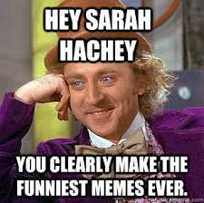 The Funniest Memes - hey sarah hachey you clearly make the funniest memes ever