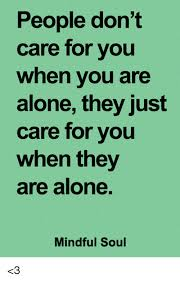 Alone Memes - people don t care for you when vou are alone they just care for
