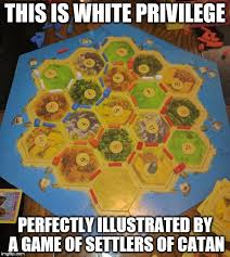 Settlers Of Catan Meme - this is white privilege imgflip