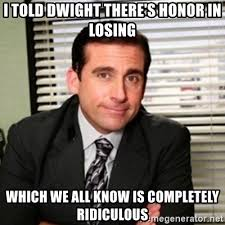 Dwight Meme Generator - i told dwight there s honor in losing which we all know is