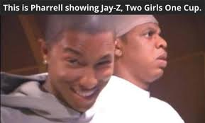 Pharrell Meme - this is pharrell showing jay z two girls one cup jay z know